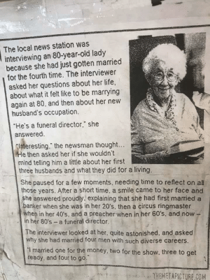 "Perfectly planned life.: The local news station was  interviewing an 80-year-old lady  because she had just gotten married  for the fourth time. The interviewer  asked her questions about her life,  about what it felt like to be marrying  again at 80, and then about her new  husband's occupation.  He's a funeral director,"" she  answered.  nteresting."" the newsman thought...  e then asked her if she wouldn't  mind telling him a little about her first  three husbands and what they did for a living.  She paused for a few moments, needing time to reflect on all  those years. After a short time, a smile came to her face and  she answered proudly. explaining that she had first married a  anker when she was in her 20's, then a circus ringmaster  en in her 40's, and a preacher when in her 60's, and now -  in her 80's a funeral director.  The interviewer looked at her, quite astonished, and asked  why she had married four men with such diverse careers.  I married one for the money, two for the show. three to get  ready, and four to go. Perfectly planned life."