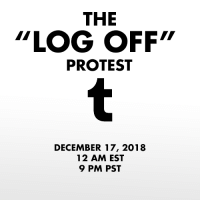 "dbdspirit: In response to the NSFW ban being enacted by Tumblr Staff, on December 17th 2018 I propose that we all log off of our Tumblr accounts for 24 hours.  The lack of respect and communication between staff and users is stark. Users have been begging staff to delete the porn bot outbreak, which has plagued the website for well over a year. The porn bots oftentimes send people asks and messages, trying to get them to go to a website full of viruses. They also spam advertisements on others posts.   Users have also begged that Tumblr ban neo-nazis, child porn, and pedophiles, all which run rampant on the site. The site/app got so bad that it was taken off the app store. However, instead of answering the users, Tumblr has instead taken the liberty to ban all NSFW content, regardless of age. But users have already run into issues of their SFW content being marked as sensitive and being flagged as NSFW, not allowing them to share their work. Not only does this discriminate again content creators, but it also discriminates against sex workers. Disgustingly, the ban will be enacted on December 17 which is also International Day to End Violence Against Sex Workers. This ban is disgusting, and while I (and plenty of others) welcome porn bots and child porn being banned, the Tumblr filtration system is broken. It tags artistic work's nipples as NSFW (when it is art), it tags SFW art as NSFW (when it is not), and does not stop the porn bots, neo-nazis and dozens of other issues. This ban is discriminatory. This ban is ineffective. This ban is unacceptable.  To protest, log off of your Tumblr account for the entirety of November 17th. Log off at 12 am EST or 9PM PST and stay off for 24 hours. Don't post. Don't log on. Don't even visit the website. Don't give them that sweet ad revenue.  Tumblr's stock has already taken a hard hit. Let's make it tank. Maybe then they will listen to the users.  Reblog to signal boost! We must force change. : THE  ""LOG OFF""  PROTEST  DECEMBER 17, 2018  12 AM EST  9 PM PST dbdspirit: In response to the NSFW ban being enacted by Tumblr Staff, on December 17th 2018 I propose that we all log off of our Tumblr accounts for 24 hours.  The lack of respect and communication between staff and users is stark. Users have been begging staff to delete the porn bot outbreak, which has plagued the website for well over a year. The porn bots oftentimes send people asks and messages, trying to get them to go to a website full of viruses. They also spam advertisements on others posts.   Users have also begged that Tumblr ban neo-nazis, child porn, and pedophiles, all which run rampant on the site. The site/app got so bad that it was taken off the app store. However, instead of answering the users, Tumblr has instead taken the liberty to ban all NSFW content, regardless of age. But users have already run into issues of their SFW content being marked as sensitive and being flagged as NSFW, not allowing them to share their work. Not only does this discriminate again content creators, but it also discriminates against sex workers. Disgustingly, the ban will be enacted on December 17 which is also International Day to End Violence Against Sex Workers. This ban is disgusting, and while I (and plenty of others) welcome porn bots and child porn being banned, the Tumblr filtration system is broken. It tags artistic work's nipples as NSFW (when it is art), it tags SFW art as NSFW (when it is not), and does not stop the porn bots, neo-nazis and dozens of other issues. This ban is discriminatory. This ban is ineffective. This ban is unacceptable.  To protest, log off of your Tumblr account for the entirety of November 17th. Log off at 12 am EST or 9PM PST and stay off for 24 hours. Don't post. Don't log on. Don't even visit the website. Don't give them that sweet ad revenue.  Tumblr's stock has already taken a hard hit. Let's make it tank. Maybe then they will listen to the users.  Reblog to signal boost! We must force change."