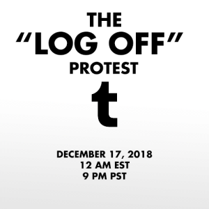 "dbdspirit:  In response to the NSFW ban being enacted by Tumblr Staff, on December 17th 2018 I propose that we all log off of our Tumblr accounts for 24 hours.  The lack of respect and communication between staff and users is stark. Users have been begging staff to delete the porn bot outbreak, which has plagued the website for well over a year. The porn bots oftentimes send people asks and messages, trying to get them to go to a website full of viruses. They also spam advertisements on others posts.   Users have also begged that Tumblr ban neo-nazis, child porn, and pedophiles, all which run rampant on the site. The site/app got so bad that it was taken off the app store. However, instead of answering the users, Tumblr has instead taken the liberty to ban all NSFW content, regardless of age. But users have already run into issues of their SFW content being marked as sensitive and being flagged as NSFW, not allowing them to share their work. Not only does this discriminate again content creators, but it also discriminates against sex workers. Disgustingly, the ban will be enacted on December 17 which is also International Day to End Violence Against Sex Workers. This ban is disgusting, and while I (and plenty of others) welcome porn bots and child porn being banned, the Tumblr filtration system is broken. It tags artistic work's nipples as NSFW (when it is art), it tags SFW art as NSFW (when it is not), and does not stop the porn bots, neo-nazis and dozens of other issues. This ban is discriminatory. This ban is ineffective. This ban is unacceptable.  To protest, log off of your Tumblr account for the entirety of December 17th. Log off at 12 am EST or 9PM PST and stay off for 24 hours. Don't post. Don't log on. Don't even visit the website. Don't give them that sweet ad revenue.  Tumblr's stock has already taken a hard hit. Let's make it tank. Maybe then they will listen to the users.  Reblog to signal boost! We must force change. : THE  ""LOG OFF""  PROTEST  DECEMBER 17, 2018  12 AM EST  9 PM PST dbdspirit:  In response to the NSFW ban being enacted by Tumblr Staff, on December 17th 2018 I propose that we all log off of our Tumblr accounts for 24 hours.  The lack of respect and communication between staff and users is stark. Users have been begging staff to delete the porn bot outbreak, which has plagued the website for well over a year. The porn bots oftentimes send people asks and messages, trying to get them to go to a website full of viruses. They also spam advertisements on others posts.   Users have also begged that Tumblr ban neo-nazis, child porn, and pedophiles, all which run rampant on the site. The site/app got so bad that it was taken off the app store. However, instead of answering the users, Tumblr has instead taken the liberty to ban all NSFW content, regardless of age. But users have already run into issues of their SFW content being marked as sensitive and being flagged as NSFW, not allowing them to share their work. Not only does this discriminate again content creators, but it also discriminates against sex workers. Disgustingly, the ban will be enacted on December 17 which is also International Day to End Violence Against Sex Workers. This ban is disgusting, and while I (and plenty of others) welcome porn bots and child porn being banned, the Tumblr filtration system is broken. It tags artistic work's nipples as NSFW (when it is art), it tags SFW art as NSFW (when it is not), and does not stop the porn bots, neo-nazis and dozens of other issues. This ban is discriminatory. This ban is ineffective. This ban is unacceptable.  To protest, log off of your Tumblr account for the entirety of December 17th. Log off at 12 am EST or 9PM PST and stay off for 24 hours. Don't post. Don't log on. Don't even visit the website. Don't give them that sweet ad revenue.  Tumblr's stock has already taken a hard hit. Let's make it tank. Maybe then they will listen to the users.  Reblog to signal boost! We must force change."