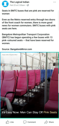 "Apparently, Bad, and Bitch: The Logical Indian  Feb 23 at 2:30am S  Seats in BMTC buses that are pink are reserved for  women  Even as the Metro reserved entry through two doors  of the front coach for women, there is more good  news for women commuters. BMTC buses with pink  seats are here.  Bangalore Metropolitan Transport Corporation  (BMTC) has begun operating a few buses with 13  pink-coloured seats - that have been reserved for  womern  Source: BangaloreMirror.com  Image credits: Bangalore Mirror  It's Easy Now: Men Can Stay Off Pink Seats  Like  comment  Share <p><a href=""http://antifeministphoenix.tumblr.com/post/171845145498/siryouarebeingmocked"" class=""tumblr_blog"">antifeministphoenix</a>:</p><blockquote> <p><a href=""http://siryouarebeingmocked.tumblr.com/post/171844632200/antifeminism-proegalitarian-auntiewanda"" class=""tumblr_blog"">siryouarebeingmocked</a>:</p> <blockquote> <p><a href=""https://antifeminism-proegalitarian.tumblr.com/post/171800903199/auntiewanda-cumbler-tumbler"" class=""tumblr_blog"">antifeminism-proegalitarian</a>:</p> <blockquote> <p><a href=""http://auntiewanda.tumblr.com/post/171800528451/cumbler-tumbler-screamingsiren"" class=""tumblr_blog"">auntiewanda</a>:</p>  <blockquote> <p><a href=""https://cumbler-tumbler.tumblr.com/post/171798760824/screamingsiren-auntiewanda-olidiavalree"" class=""tumblr_blog"">cumbler-tumbler</a>:</p> <blockquote> <p><a href=""https://screamingsiren.tumblr.com/post/171798498914/auntiewanda-olidiavalree"" class=""tumblr_blog"">screamingsiren</a>:</p> <blockquote> <p><a href=""http://auntiewanda.tumblr.com/post/171798108921/olidiavalree-the-defiant-pupil"" class=""tumblr_blog"">auntiewanda</a>:</p> <blockquote> <p><a href=""http://olidiavalree.tumblr.com/post/171797034679/the-defiant-pupil-auntiewanda"" class=""tumblr_blog"">olidiavalree</a>:</p> <blockquote> <p><a href=""http://the-defiant-pupil.tumblr.com/post/171796801053/auntiewanda-aneurysmsandanalogues"" class=""tumblr_blog"">the-defiant-pupil</a>:</p>  <blockquote> <p><a href=""http://auntiewanda.tumblr.com/post/171796231621/aneurysmsandanalogues-loving-women-is-rad"" class=""tumblr_blog"">auntiewanda</a>:</p> <blockquote> <p><a href=""https://aneurysmsandanalogues.tumblr.com/post/171769682601/loving-women-is-rad-aura-pinkrose"" class=""tumblr_blog"">aneurysmsandanalogues</a>:</p> <blockquote> <p><a href=""https://loving-women-is-rad.tumblr.com/post/171763217105/aura-pinkrose-matt-ruins-your-shit"" class=""tumblr_blog"">loving-women-is-rad</a>:</p>  <blockquote> <p><a href=""https://aura-pinkrose.tumblr.com/post/171743828564/matt-ruins-your-shit-siryouarebeingmocked"" class=""tumblr_blog"">aura-pinkrose</a>:</p> <blockquote> <p><a href=""http://matt-ruins-your-shit.tumblr.com/post/171742078151/siryouarebeingmocked-the-defiant-pupil"" class=""tumblr_blog"">matt-ruins-your-shit</a>:</p>  <blockquote> <p><a href=""http://siryouarebeingmocked.tumblr.com/post/171741898725/the-defiant-pupil-truscum-grass"" class=""tumblr_blog"">siryouarebeingmocked</a>:</p> <blockquote> <p><a href=""http://the-defiant-pupil.tumblr.com/post/171710194058/truscum-grass-thatsyouthatshowdumbyousound"" class=""tumblr_blog"">the-defiant-pupil</a>:</p> <blockquote> <p><a href=""https://truscum-grass.tumblr.com/post/171710008701/thatsyouthatshowdumbyousound"" class=""tumblr_blog"">truscum-grass</a>:</p> <blockquote> <p><a href=""https://thatsyouthatshowdumbyousound.tumblr.com/post/171709381693/antifeminism-proegalitarian-i-feel-like-it"" class=""tumblr_blog"">thatsyouthatshowdumbyousound</a>:</p> <blockquote> <p><a href=""https://antifeminism-proegalitarian.tumblr.com/post/171704494999/i-feel-like-it-shouldnt-be-necessary-for-me-to"" class=""tumblr_blog"">antifeminism-proegalitarian</a>:</p> <blockquote><p>I feel like it shouldn't be necessary for me to explain why this is a bad idea.</p></blockquote> <p style="""">Men literally being forced to the back of the bus. Could the self-awareness be lower?<br/></p> </blockquote> <p>this reminds me of something almost everyone has learned in school</p> </blockquote> <p>…wow.</p> </blockquote> <p><i>A, ha, hush that fuss.</i></p> </blockquote> <p>""I'm sorry sir you can't sit there that seat is for women.""<br/></p> <p>Try to move me then and see what happens bitch</p> </blockquote>  <p>I mean all it takes is I identify as a woman and no one can say shit right </p> </blockquote> <p>You guys are all awful, do your research. <a class=""tumblelog"" href=""https://tmblr.co/m5k1nScceUsv2ivnqwSPV-g"">@matt-ruins-your-shit</a> especially fuck you - women have been raped to death on indian public transport.</p> <p><a href=""https://www.theguardian.com/world/2013/jan/01/indian-bus-rape-five-suspects-charged-murder"">https://www.theguardian.com/world/2013/jan/01/indian-bus-rape-five-suspects-charged-murder</a><br/></p> <p><a href=""https://yourstory.com/2016/08/public-transport-sexual-harassment/"">https://yourstory.com/2016/08/public-transport-sexual-harassment/</a><br/></p> <p><a href=""https://www.telegraph.co.uk/women/womens-life/11327271/Nepal-Women-only-bus-service-launched-to-combat-sexual-assaults.html"">https://www.telegraph.co.uk/women/womens-life/11327271/Nepal-Women-only-bus-service-launched-to-combat-sexual-assaults.html</a><br/></p> <p>It's to combat sexual assault which is a serious fucking problem on their public transport. Acting like this is anything like segragation is racist as hell.</p> </blockquote>  <p>A girl was literally raped to death om a bus in India and the men PULLED HER INSIDES OUT. But sitting in the back of the bus is oppression for these men I guess.</p> </blockquote> <p>I don't think <a class=""tumblelog"" href=""https://tmblr.co/mFx4DK1a0fGaqlaif5GfihA"">@antifeminism-proegalitarian</a>, @<a href=""http://thatsyouthatshowdumbyousound.tumblr.com/post/171709381693"">t</a>hatsyouthatshowdumbyousound,  <a class=""tumblelog"" href=""https://tmblr.co/meaDg5xUXpklqAkW321uuBw"">@truscum-grass</a>, <a class=""tumblelog"" href=""https://tmblr.co/mUIrzfT0-XgoUS9zo50onFA"">@the-defiant-pupil</a>, <a class=""tumblelog"" href=""https://tmblr.co/m8HmCiE0PGuGgJ6cZBfpQsw"">@siryouarebeingmocked</a>, and <a class=""tumblelog"" href=""https://tmblr.co/m5k1nScceUsv2ivnqwSPV-g"">@matt-ruins-your-shit</a> took the two seconds to realize this is in India and not the west.</p> <p>But hey why does context matter when you can whine that men are the most oppressedest in the world because a company tries to do something,<i> anything</i>, to prevent the proliferation of violent rape in their country. </p> </blockquote> <p>Uh yeah, actually at least I did, but hey why does knowing about anything before you speak about it matter when you can just make assumptions about a bunch of people so you yourself can whine and go off on a self-righteous little rant about strangers that's not even accurate but just an overblown exaggeration?</p> <p>Anyway, guess what, dude? This isn't fire - you can't fight sexism with more sexism. It'll just create more problems down the road, kind of like what we have in the west now. Then again, India already has that problem considering the fact that when they tried to make their rape laws gender neutral, feminists fought successfully fought against it and so the status quo remains where it's still not legally possible for a woman to rape a man. </p> <p>And no, this isn't me trying to claim ""men are the most oppressed in the world"". There's better solutions to societal problems than adding more inequality.</p> <p>P.S. Did you like…just go through the notes looking for anyone who just reblogged it at all? Because as far as I remember, I don't believe I actually said anything either time I reblogged this post. If you did then that just adds a whole new level of sad to this. If not, my bad memory strikes again but this is still sad.</p> </blockquote>  <p>This entire thing is stupid. This is one of the many reasons why we can't move forward. Because there's always that one person who does extreme shit like this and make a bad impression for everyone else. We don't need pink seats, we don't need to put men in blue seats in the back of a bus. We're all equals here, which should mean all of the seats are open to anyone. This is seriously stupid.</p> </blockquote> <p><b>Extreme</b>: seats reserved for women to give them some modicum of protection from sexual assault and rape.</p> <p><b>Not Extreme</b>: sexual assault and rape. </p> <p>Apparently.</p> <p>In what universe are women equal in India? </p> </blockquote> <p>Women in India are brutalized on public transport regularly, and there are several cases of gang rape that took place on buses that made worldwide news. This obviously isn't addressing the structural problem of rape, but if it helps even one woman it's worth it. Fuck those saying this is ""sexist"". Maybe if those men didn't rape then they wouldn't have to have this.</p> </blockquote> <p>That guy is a fucking idiot. Does he really think that separating men and women is sexism against men? WHY? HOW?<br/></p> </blockquote> <p><b>Women</b>: Men have brutalized us for centuries and not even our public life is safe from violent rape and murder at their hands.</p> <p><b>Bus Company</b>: We'll put a slight restriction on men to help you prevent that.</p> <p><b>Men</b>: That's <i>unfair! </i>What about equality!</p> </blockquote>  <p>The POINT IS THIS IS GOING TO SOLVE ANYTHING</p> <p>Youre a retard please get off tumblr </p> </blockquote> <p>So segregating bus seats was a big problem when it was done under Jim Crow, but a ""slight restriction"" when Indian officials do it by gender to protect women. </p> <p>Got it.</p> </blockquote> <p>If the men really want to gang rape a woman to death how will pink bus seats stop that? What's stopping these horrible rapist from just crossing other and grabbing her? ""Oh no she's in the pink seats we can't rape her"" like really? teach you bus driver's to give a shit, put guards on the buses or give women better ways to defined themselves but how will pink seats really help?<br/></p> </blockquote>  <p>That's my thing^ like I get that rape is a serious problem on Indian busses but I'm not sure how pink seats are going to deter rapists</p>"