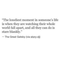 "Fall, Life, and The Great Gatsby: The loneliest moment in someone's life  is when they are watching their whole  world fall apart, and all they can do is  stare blankly.""  - The Great Gatsby (via story-di)"