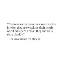 "Fall, Life, and The Great Gatsby: The loneliest moment in someone's life  is when they are watching their whole  world fall apart, and all they can do is  stare blankly.""  -The Great Gatsby (via story-d)  92"