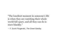 "gatsby: ""The loneliest moment in someone's life  is when they are watching their whole  world fall apart, and all they can do is  stare blankly.""  -F. Scott Fitzgerald, The Great Gatsby."