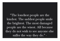 """Smile, All, and They: """"The loneliest people are the  kindest. The saddest people smile  the brightest. The most damaged  people are the wisest. All because  they do not wish to see anyone else  suffer the way they do."""""""