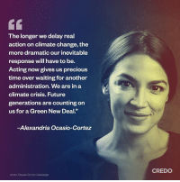 "💯💯💯: The longer we delay real  action on climate change, the  more dramatic our inevitable  response will have to be.  Acting now gives us precious  time over waiting for another  administration. We are in a  climate crisis. Future  generations are counting on  us for a Green New Deal.""  -Alexandria Ocasio-Cortez  CREDO  photo: Ocasio-Cortez Campaign 💯💯💯"