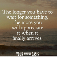 Memes, Oasis, and Appreciate: The longer you have to  wait for something,  the more you  will appreciate  it when it  finally arrives  YOUR POSITIVE OASIS