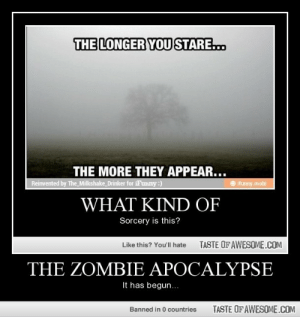 The Zombie Apocalypse!! Ruun!!!http://omg-humor.tumblr.com: THE LONGER YOU STARE..  THE MORE THEY APPEAR...  Reinvented by The _Milkshake_Drinker for iFunny:)  O ifunny mobi  WHAT KIND OF  Sorcery is this?  TASTE OF AWESOME.COM  Like this? You'll hate  THE ZOMBIEE APOCALYPSE  It has begun...  TASTE OF AWESOME.COM  Banned in 0 countries The Zombie Apocalypse!! Ruun!!!http://omg-humor.tumblr.com