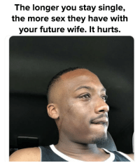 Future, Memes, and Sex: The longer you stay single,  the more sex they have with  your future wife. It hurts.