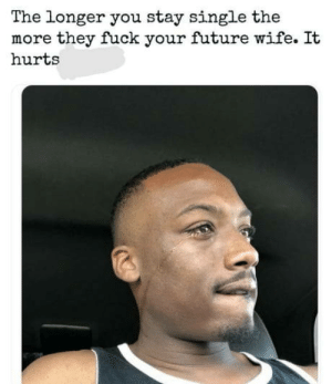 Damned if you do, damned if you dont.: The longer you stay single the  more they fuck your future wife. It  hurts Damned if you do, damned if you dont.