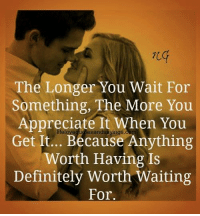 what are you waiting for: The Longer You Wait For  Something, The More You  Appreciate It When You  Get It... Because Anything  Worth Having Is  Definitely Worth Waiting  For.