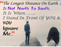 """Ignorant, Memes, and Earth: """"The Longest Distance on Earth.  Ts Not North To South  It Is When  T Stand In Front Of you &  YOU  ignore  Me"""
