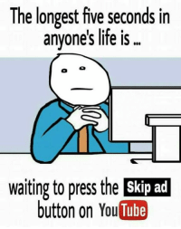 Life, Memes, and youtube.com: The longest five seconds in  anvones life is  waiting to press the Skip ad  button on YouTube
