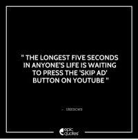 Funny, Life, and youtube.com: THE LONGEST FIVE SECONDS  IN ANYONE'S LIFE IS WAITING  TO PRESS THE SKIP ADT  BUTTON ON YOUTUBE  UNKNOWN  epIC  quotes #282 #Life #Funny