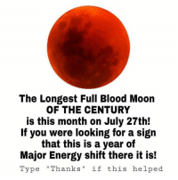 "Blood Moon, Energy, and Eclipse: The Longest Full Blood Moon  OF THE CENTURY  is this month on July 27th!  If you were looking for a sign  that this is a year of  Major Energy shift there it is!  Type ""Thanks"" if this helped The longest total lunar eclipse of the 21st century will be happening on July 27th! 🌕👀 https://t.co/5BJN1kUFEC"