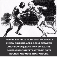 Memes, New Orleans, and 🤖: THE LONGEST PRIZE FIGHT EVER TOOK PLACE  IN NEW ORLEANS, APRIL 6, 1893, BETWEEN  ANDY BOWEN (L) AND JACK BURKE. THE  CONTEST REPORTEDLY LASTED 110 OR 111  ROUNDS, AND MORE THAN 7 HOURS. Did You Know ❓❓ This Fight Was Determined to be a Draw - No Contest Boxing boxinglife