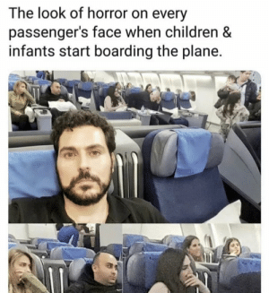 the look: The look of horror on every  passenger's face when children &  infants start boarding the plane.