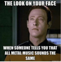 Memes, Music, and Metal: THE LOOK ON YOUR FACE  WHEN SOMEONE TELLS YOU THAT  ALL METAL MUSIC SOUNDS THE  SAME schoolofmetal