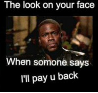 Facee, Your Face, and So True: The look on your face  When somone says.  I'll pay u back So true.