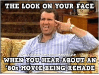 your face when: THE LOOK ON YOUR FACE  WHEN YOU HEAR ABOUT AN  '80s MOVIE BEING REMADE
