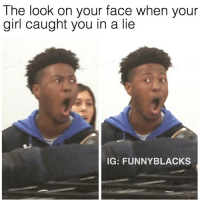Dank Memes, Face, and Lie: The look on your face when your  girl caught you in a lie  IG: FUNNY BLACKS YOU CAN'T COOK😂 @toofemale.s ➡️ TAG 5 FRIENDS ➡️ TURN ON POST NOTIFICATIONS