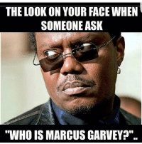 smh i be shocked: THE LOOKON YOUR FACE WHEN  SOMEONE ASK  WHOIS MARCUSGARVEY smh i be shocked