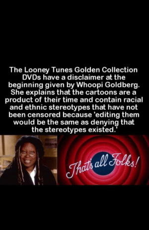 Makes sense: The Looney Tunes Golden Collection  DVDs have a disclaimer at the  beginning given by Whoopi Goldberg.  She explains that the cartoons are a  product of their time and contain racial  and ethnic stereotypes that have not  been censored because 'editing them  would be the same as denying that  the stereotypes existed. Makes sense