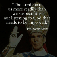 "Sheening: ""The Lord hears  us more readily than  We suspect, it is  our listening to God that  needs to be improved  Ven Fulton Sheen."
