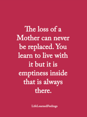 <3: The loss of a  Mother can never  be replaced. You  learn to live with  it but it is  emptiness inside  that is always  there.  LifeLearnedFeelings <3