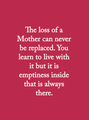Memes, Live, and Never: The loss of a  Mother can never  be replaced. You  learn to live with  it but it is  emptiness inside  that is always  there. <3
