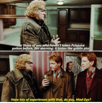 Memes, Taken, and Pro: THE LOST PRO P HE CY  For those of you who haven't taken Polyiuice  potion before fair warning: it tastes like goblin piss.  Have lots of experiences with that, do you, Mad-Eye? Try to spell 'Fred Weasley' in the comments with your eyes closed!
