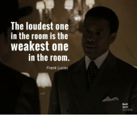 American Gangster (2007): The loudest one  in the room is the  weakest one  in the room.  Frank Lucas  BAD  GUY American Gangster (2007)