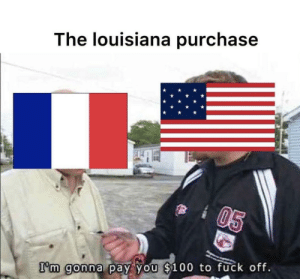 good deal thanks: The louisiana purchase  I'm goona  a y..(you  b 1 0 0-to fuck off good deal thanks