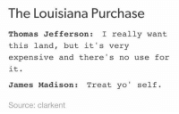 the louisiana purchase https://t.co/rEnLkqpnzj: The Louisiana Purchase  Thomas Jefferson : really want  this land, but it's very  expensive and there's no use for  it.  James Madison: Treat yo' self.  Source: clarkent the louisiana purchase https://t.co/rEnLkqpnzj
