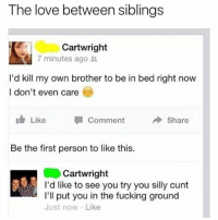Fucking, Love, and Cunt: The love between siblings  Cartwright  7 minutes ago  I'd kill my own brother to be in bed right now  I don't even care  Like  Comment  Share  Be the first person to like this.  Cartwright  I'd like to see you try you silly cunt  I'll put you in the fucking ground  Just now Like 😂😂😂😂😂