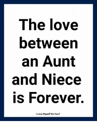 Love, Memes, and Forever: The love  betweer  an Aunt  and Niece  is Forever.  I Love myself Do You?
