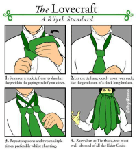 Via CollegeHumor: The Lovecraft  A R lyeh Standard  1. Summon a necktie from its slumber 2.Let the tie hang loosely upon your neck,  deep within the gaping void of your closet.  like the pendulum of  a clock long-broken.  3. Repeat steps one and two mulitple  4. Reawaken as Tie-thulu, the most  times, preferably whilst chanting.  well-dressed of all the Elder Gods. Via CollegeHumor