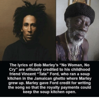 "Ghetto, Ford, and Live: The lyrics of Bob Marley's ""No Woman, No  Cry"" are officially credited to his childhood  friend Vincent ""Tata"" Ford, who ran a soup  kitchen in the Jamaican ghetto where Marley  grew up. Marley gave Ford credit for writing  the song so that the royalty payments could  keep the soup kitchen open. long live soup kitchen"