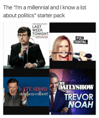 "Memes, Politics, and Stephen: The ""'m a millennial and Iknow a lot  about politics"" starter pack  LAST  WEEK  TONIGHT  ITH JOHN OLIVER  FULL  FRONTAL  LATE SHew DAIIYSHOW  REVOR  NOAH  stephen colbert These comments should be civil."