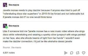 """Be Like, Music, and Superhero: the-macra  Janelle monae needs to play dazzler because if anyone else tried to pull off  """"rollerskating disco star superhero"""" in 2019 it'd be forced and not believable but  if janelle monae did it? no one would think twice  Tthe-macra  Like if someone told me """"janelle monae has a new music video where she sings  disco while rollerskating and wearing a sparkly silver jumpsuit with wings painted  on her face, also she shoots beams of light from her hands"""" i wouldn't even  make the dazzler connection. i'd just be like ahahaha classic janelle  Source: the-macra  4,831 notes The MCU needs to make this come true."""