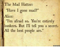 """Dank, 🤖, and Madness: The Mad Hatter:  Have I gone mad?  Alice  """"I'm afraid so. You're entirely  bonkers. But I'll tell you a secret.  All the best people are.""""  memes Com Alice said it best."""
