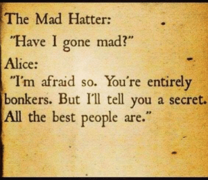 "alice: The Mad Hatter:  ""Have I gone mad?""  Alice:  ""I'm afraid so. You're entirely  bonkers. But I'l tell you a secret.  All the best people are."