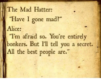"""Afraidness: The Mad Hatter:  """"Have I gone mad?  Alice:  """"I'm afraid so. You're entirely  bonkers. But I'll tell you a secret.  All the best people are."""