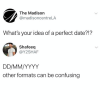 😩: The Madison  @madisoncentreLA  What's your idea of a perfect date?!?  Shafeeq  @Y2SHAF  other formats can be confusing 😩