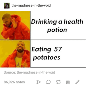 Drinking, Madness, and Source: the-madness-in-the-void  Drinking a health  potion  Eating 57  potatoes  Source: the-madness-in-the-void  86,926 notesU but what if i need it later???