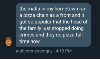 Family, Head, and Pizza: the mafia in my hometown ran  a pizza chain as a front and it  got so popular that the head of  the family just stopped doing  crimes and they do pizza full  time now  authcom doomguy 4:19 PM Wholesome mafia via /r/wholesomememes https://ift.tt/2Q9hxc6