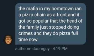 Dank, Family, and Head: the mafia in my hometown ran  a pizza chain as a front and it  got so popular that the head of  the family just stopped doing  crimes and they do pizza full  time now  authcom doomguy 4:19 PM Pizza mafia by Kibasume MORE MEMES