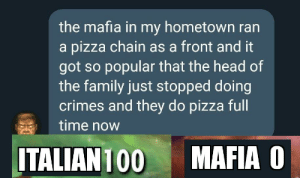 srsfunny:  Yell that was unexpected!: the mafia in my hometown ran  a pizza chain as a front and it  got so popular that the head of  the family just stopped doing  crimes and they do pizza full  time now  MAFIA O  ITALIAN 100 srsfunny:  Yell that was unexpected!