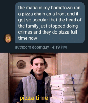 Unexpectedly wholesome?: the mafia in my hometown ran  a pizza chain as a front and it  got so popular that the head of  the family just stopped doing  crimes and they do pizza full  time now  authcom doomguy 4:19 PM  pizza time Unexpectedly wholesome?