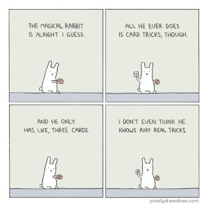 Memes, Guess, and Http: THE MAGICAL RABBIT  IS ALRIGHT I GUESS  ALL HE EVER DOES  IS CARD TRICKS, THOUGH  6  9  AND HE ONLY  DON'T EVEN THINK HE  KNOWS ANY REAL TRICKS  HAS, LIKE, THREE CARDS  poorlydrawnlines.com Magical Rabbit http://www.poorlydrawnlines.com/comic/magical-rabbit/