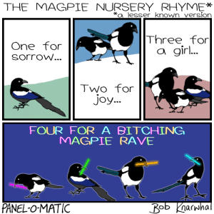 Bitch, Rave, and Joy: THE MAGPIE NURSERY RHYME*  a lesser known version  Three for  One for  SorroW...  a gir  Two for  Joy...  FOUR FOR A BITCH!NG  MAGPIE RAVE  PANEL-O-MATIC Magpies